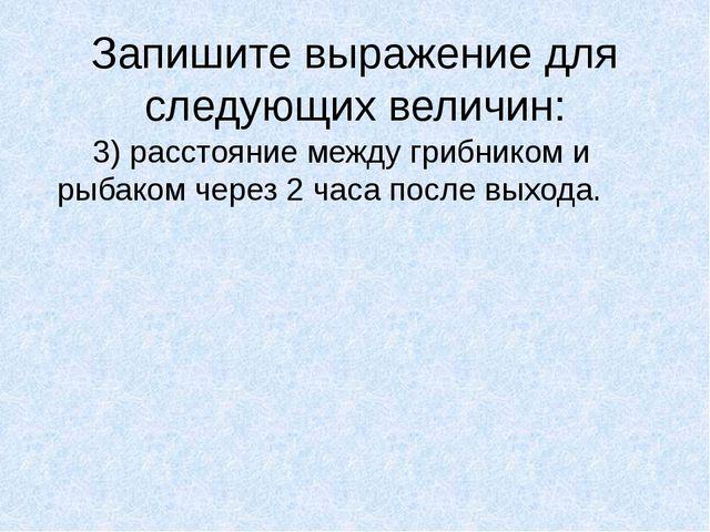 Запишите выражение для следующих величин: 3) расстояние между грибником и ры...
