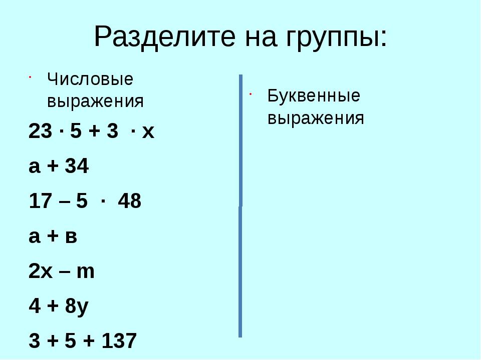 Разделите на группы: Числовые выражения 23 ∙ 5 + 3 ∙ х а + 34 17 – 5 ∙ 48 а +...