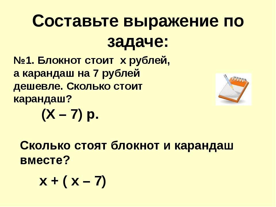 Составьте выражение по задаче: №1. Блокнот стоит х рублей, а карандаш на 7 ру...