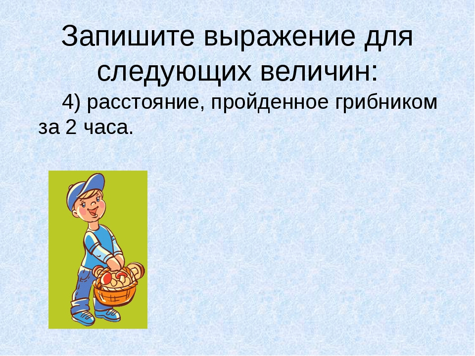 Запишите выражение для следующих величин: 4) расстояние, пройденное грибнико...