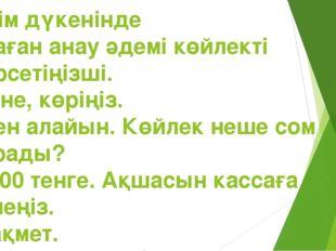 Киім дүкенінде -Маған анау әдемі көйлекті көрсетіңізші. -Міне, көріңіз. -Мен