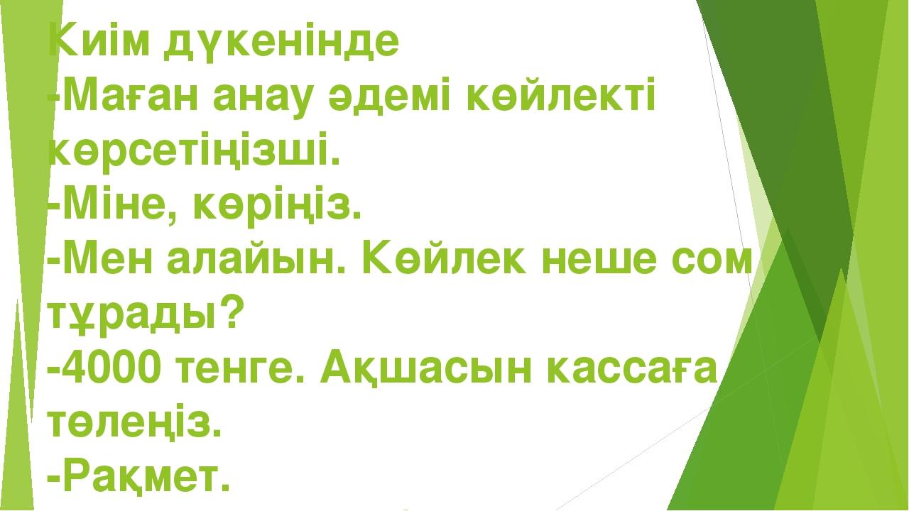 Киім дүкенінде -Маған анау әдемі көйлекті көрсетіңізші. -Міне, көріңіз. -Мен...