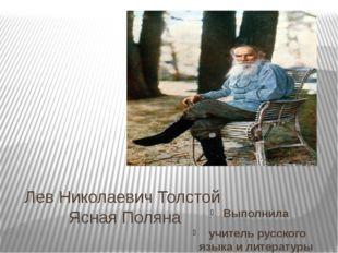 Лев Николаевич Толстой Ясная Поляна Выполнила учитель русского языка и литера