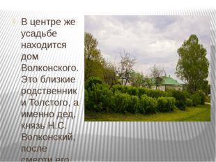 В центре же усадьбе находится дом Волконского. Это близкие родственники Толс