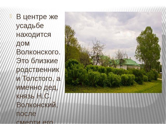 В центре же усадьбе находится дом Волконского. Это близкие родственники Толс...