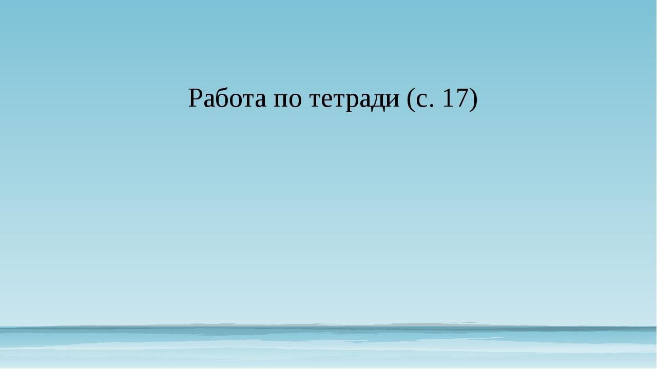 Работа по тетради (с. 17)