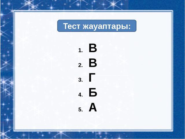 Тест жауаптары: В В Г Б А