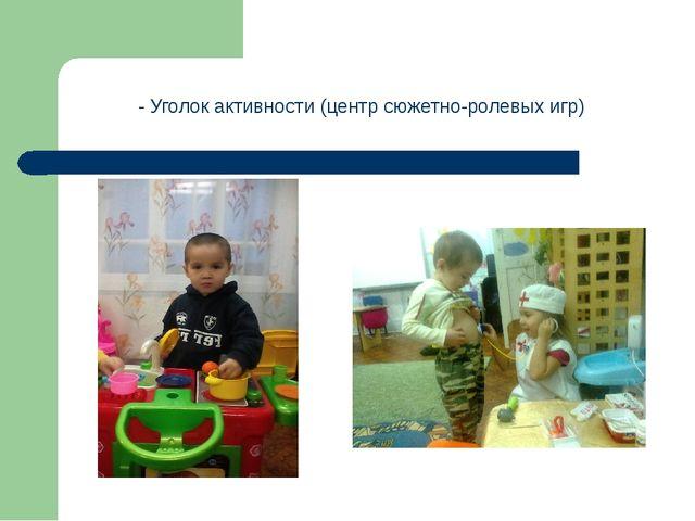 - Уголок активности (центр сюжетно-ролевых игр)