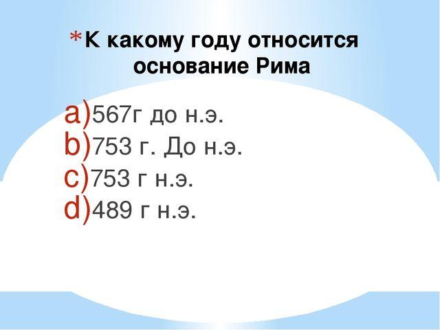 К какому году относится основание Рима 567г до н.э. 753 г. До н.э. 753 г н.э....