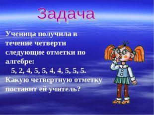 Ученица получила в течение четверти следующие отметки по алгебре: 5, 2, 4, 5,
