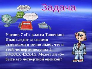 Ученик 7 «Г» класса Тапочкин Иван следит за своими отметками и точно знает, ч