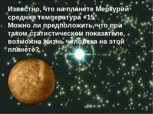 Известно, что на планете Меркурий средняя температура +15°. Можно ли предполо...