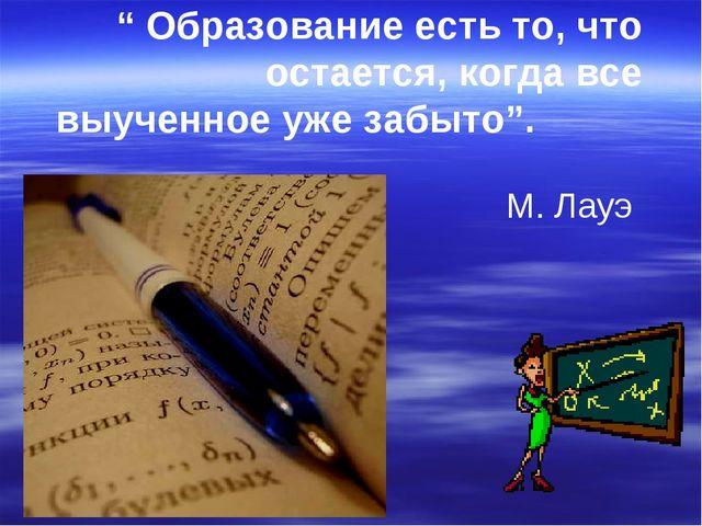 """"""" Образование есть то, что остается, когда все выученное уже забыто"""". М. Лауэ"""