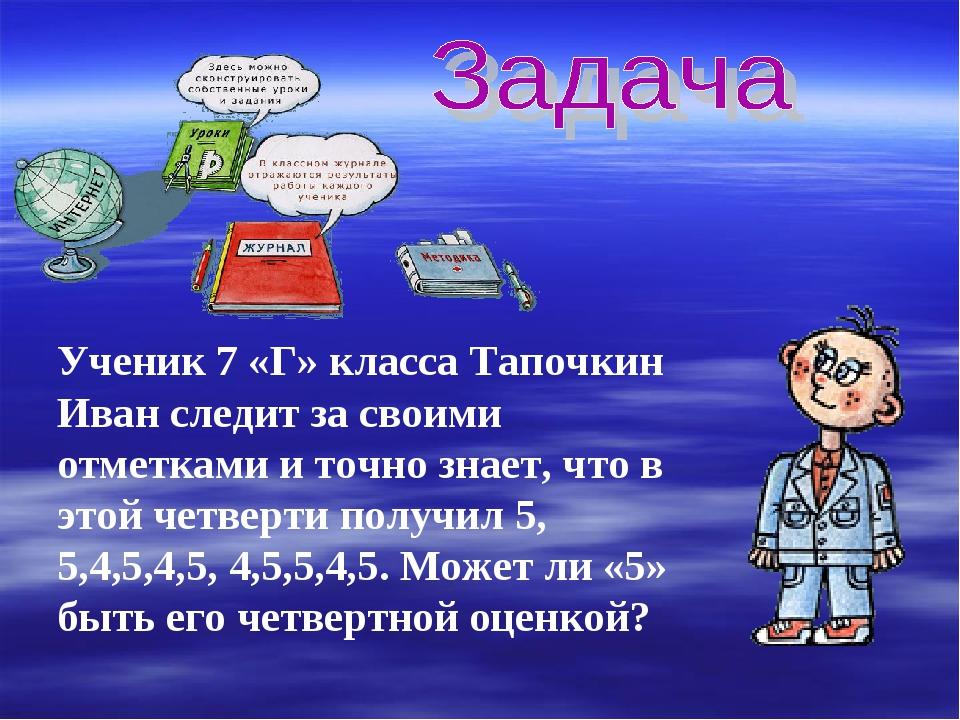 Ученик 7 «Г» класса Тапочкин Иван следит за своими отметками и точно знает, ч...