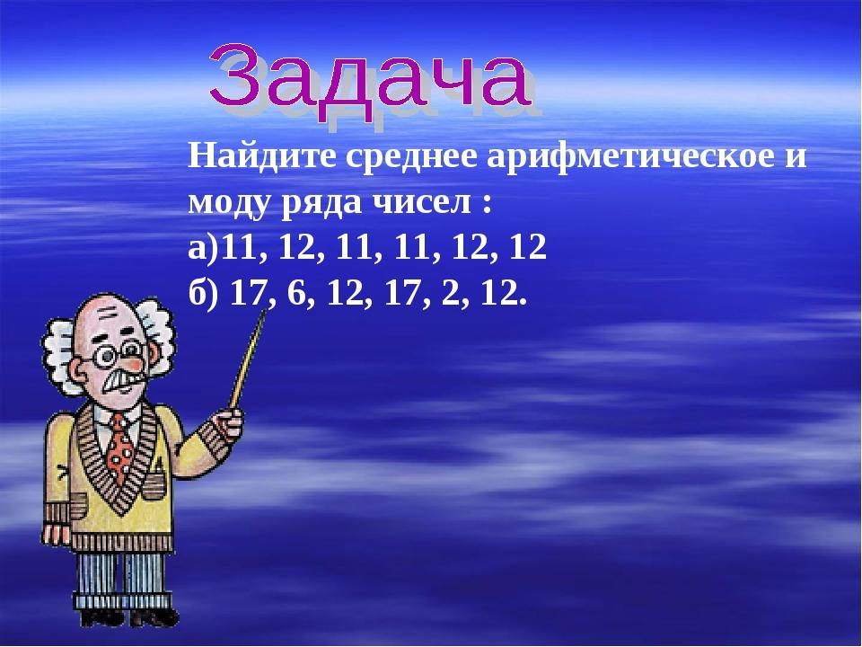 Найдите среднее арифметическое и моду ряда чисел : а)11, 12, 11, 11, 12, 12 б...