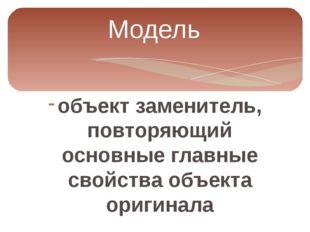 Модель объект заменитель, повторяющий основные главные свойства объекта ориги