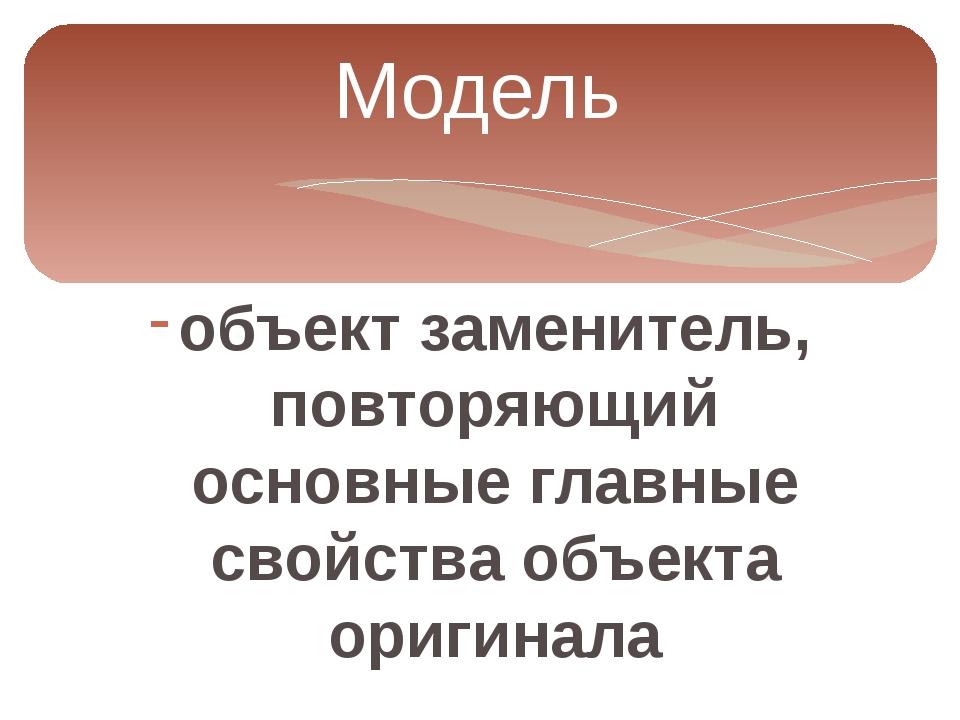 Модель объект заменитель, повторяющий основные главные свойства объекта ориги...