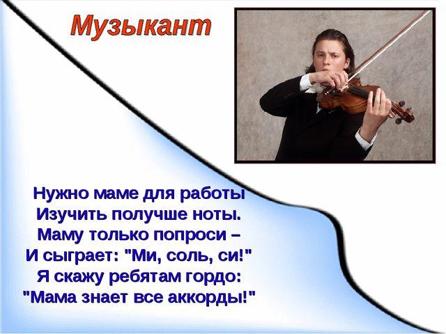 Нужно маме для работы Изучить получше ноты. Маму только попроси – И сыграет:...