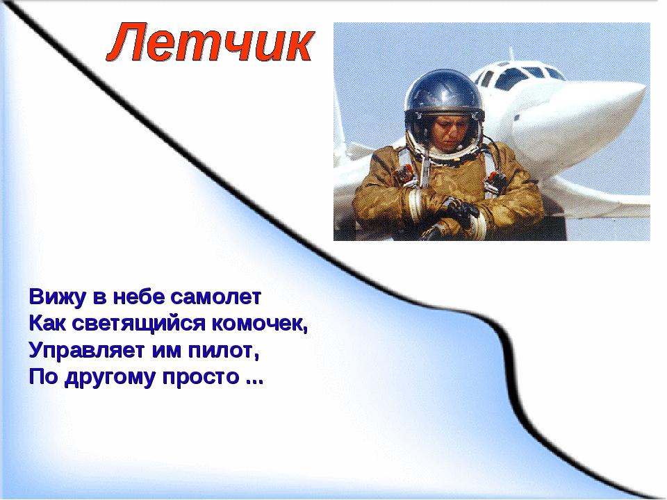 Вижу в небе самолет Как светящийся комочек, Управляет им пилот, По другому пр...