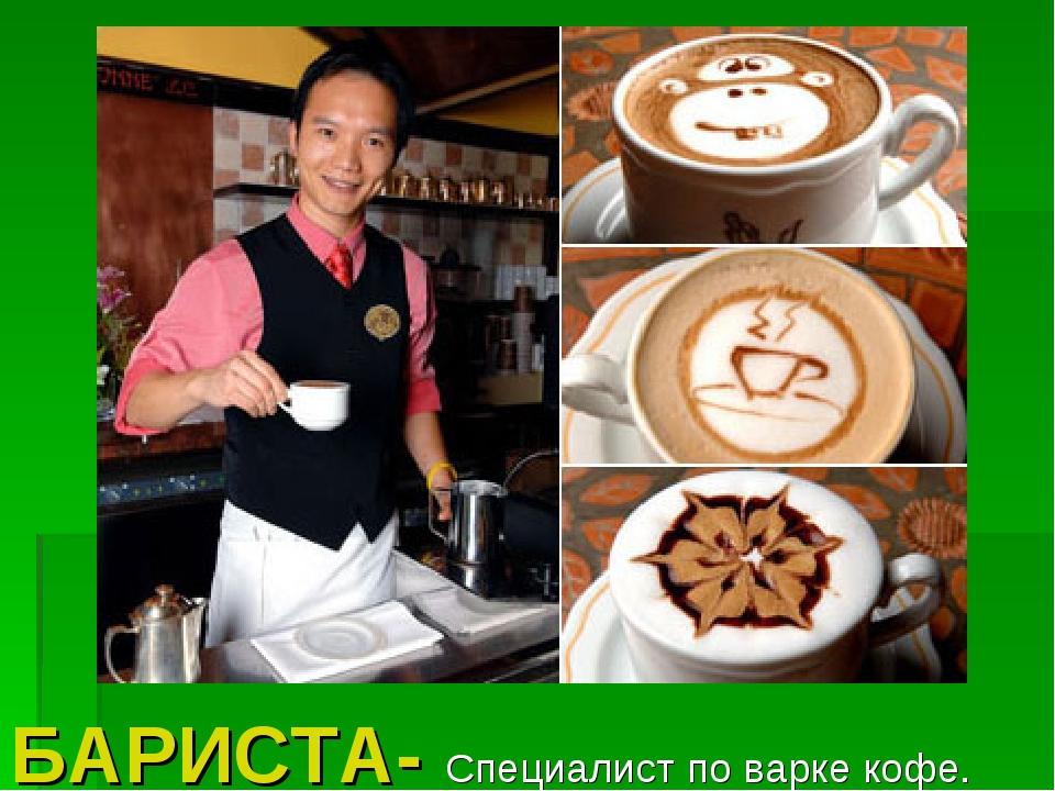 БАРИСТА- Специалист по варке кофе.