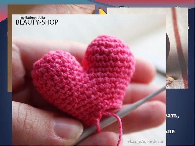 Сердечки к празднику можно шить, лепить, рисовать, вязать и даже печь. Матер...