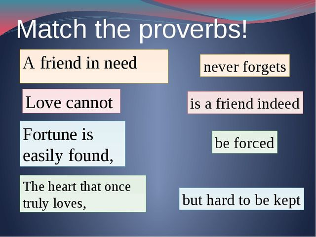 Match the proverbs! A friend in need is a friend indeed Fortune is easily fou...