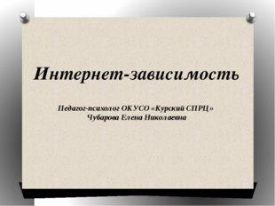 Интернет-зависимость Педагог-психолог ОКУСО «Курский СПРЦ» Чубарова Елена Ник