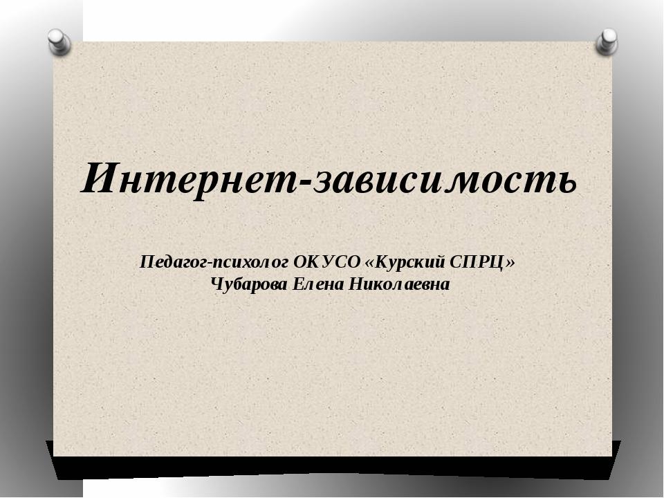 Интернет-зависимость Педагог-психолог ОКУСО «Курский СПРЦ» Чубарова Елена Ник...