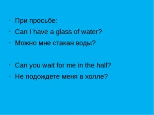 При просьбе: Can I have a glass of water? Можно мне стакан воды? Can you wai