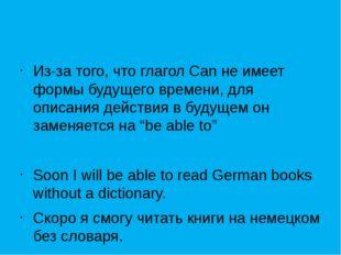 Из-за того, что глагол Can не имеет формы будущего времени, для описания дей