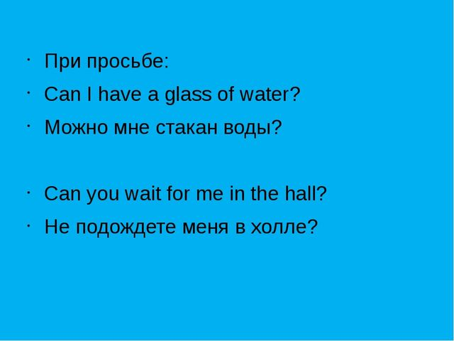 При просьбе: Can I have a glass of water? Можно мне стакан воды? Can you wai...