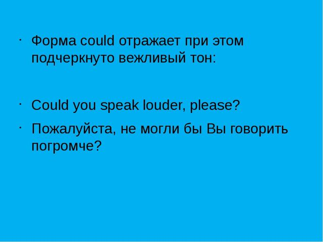 Форма could отражает при этом подчеркнуто вежливый тон: Could you speak loud...