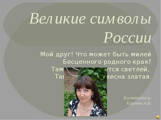 Великие символы России Мой друг! Что может быть милей Бесценного родного края...