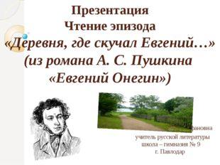 Презентация Чтение эпизода «Деревня, где скучал Евгений…» (из романа А. С. Пу
