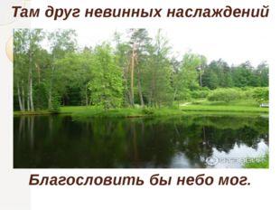 Там друг невинных наслаждений Благословить бы небо мог.