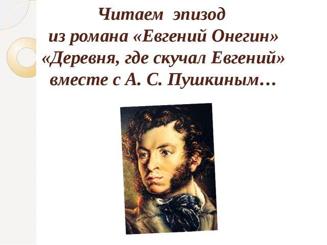 Читаем эпизод из романа «Евгений Онегин» «Деревня, где скучал Евгений» вместе...