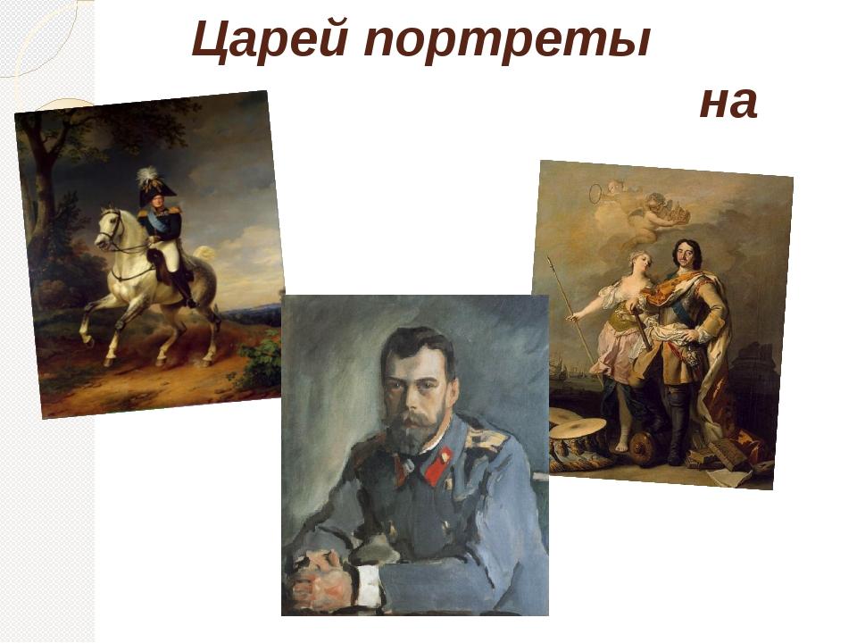 Царей портреты на стенах,