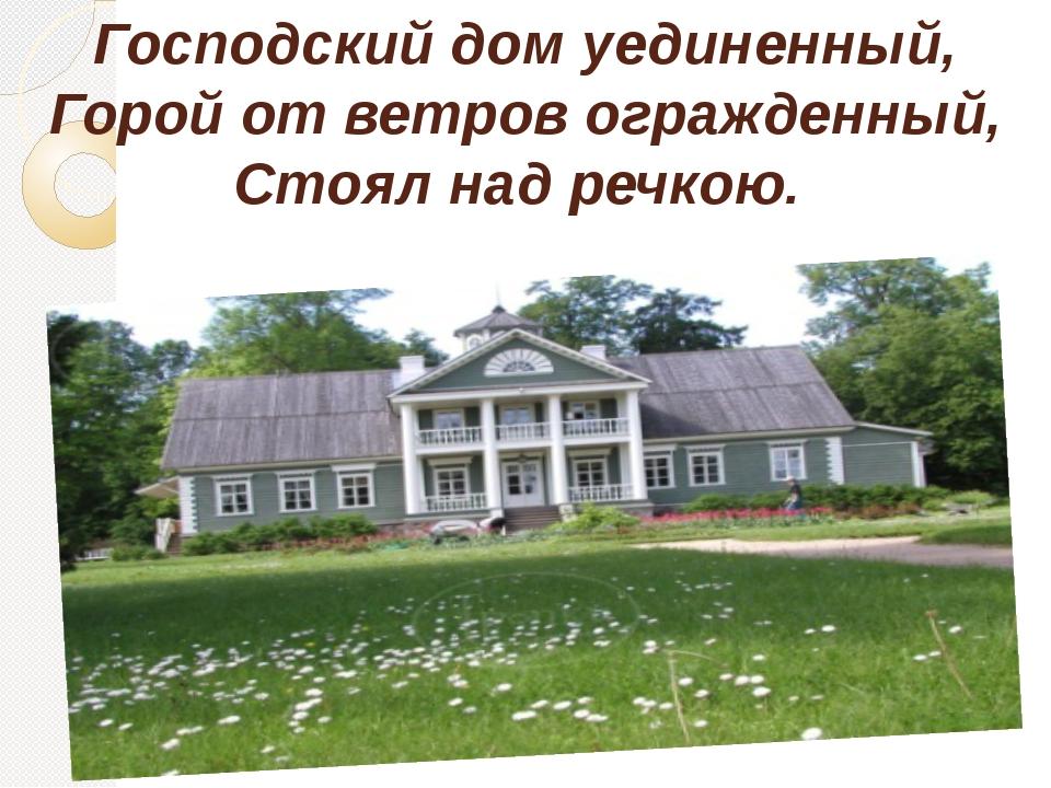 Господский дом уединенный, Горой от ветров огражденный, Стоял над речкою.