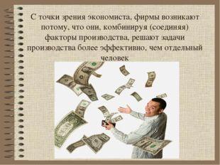 С точки зрения экономиста, фирмы возникают потому, что они, комбинируя (соеди