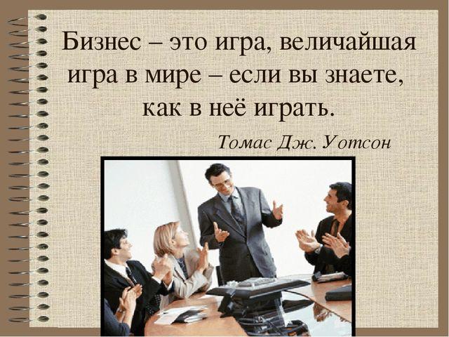 Бизнес – это игра, величайшая игра в мире – если вы знаете, как в неё играть....