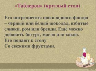 «Таблерон» (круглый стол) Его ингредиенты шоколадного фондю – черный или бел