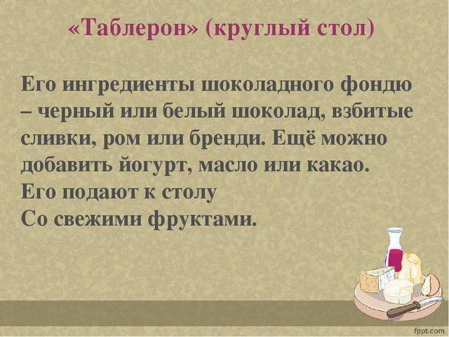 «Таблерон» (круглый стол) Его ингредиенты шоколадного фондю – черный или бел...