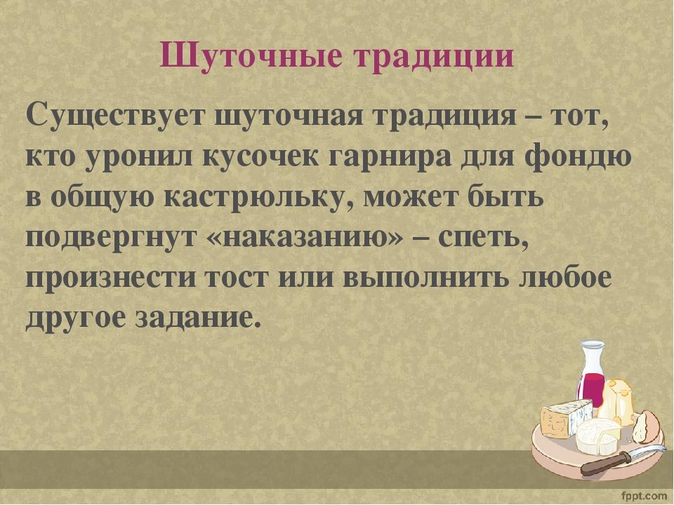 Шуточные традиции Существует шуточная традиция – тот, кто уронил кусочек гарн...