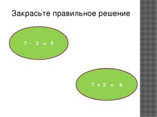 7 - 2 = 5 7 + 2 = 9 Закрасьте правильное решение