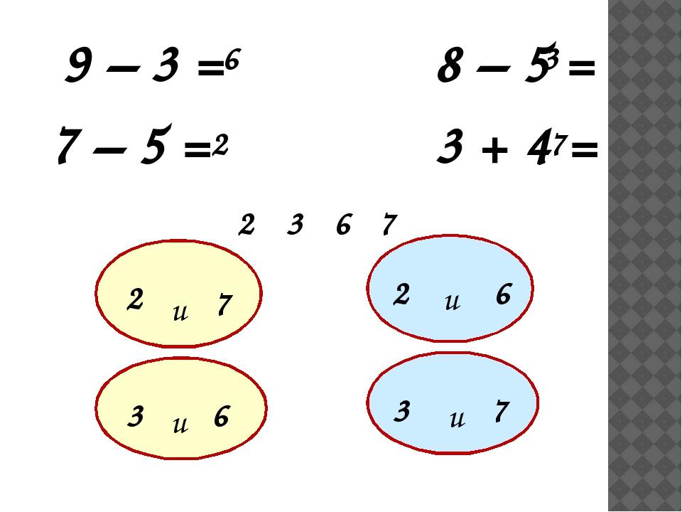 9 – 3 = 8 – 5 = 7 – 5 = 3 + 4 = 6 2 3 7 6 2 7 3 2 7 3 6 2 6 3 7 и и и и