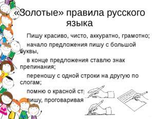 «Золотые» правила русского языка Пишу красиво, чисто, аккуратно, грамотно; на