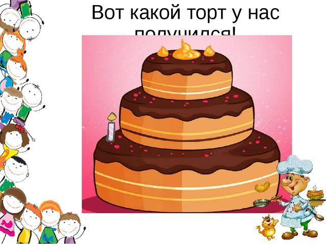 Вот какой торт у нас получился!