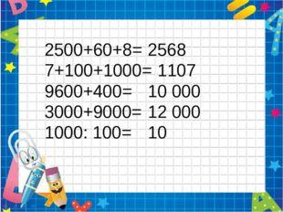 2500+60+8= 7+100+1000= 9600+400= 3000+9000= 1000: 100= 2568 1107 10 000 12 00
