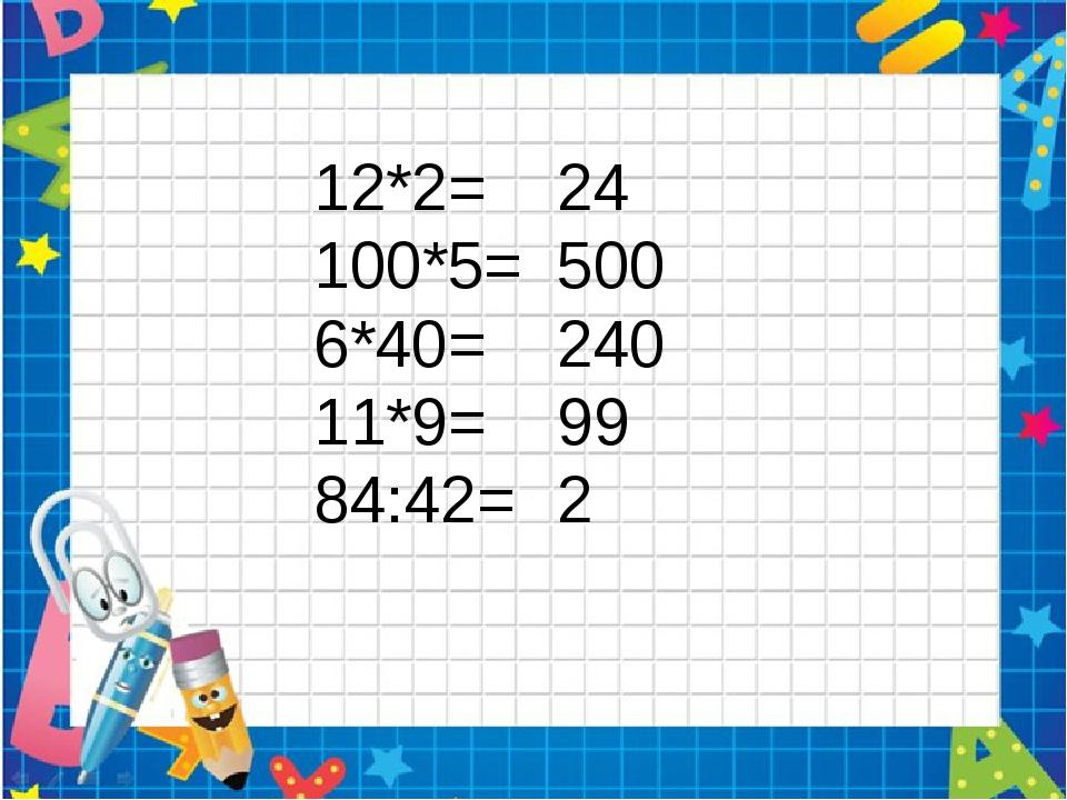 12*2= 100*5= 6*40= 11*9= 84:42= 24 500 240 99 2