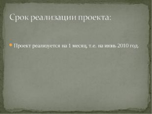 Проект реализуется на 1 месяц, т.е. на июнь 2010 год.